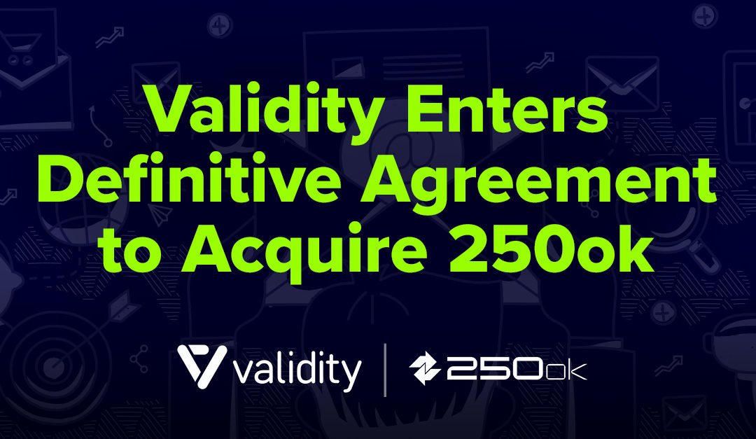 Validity Enters Definitive Agreement to Acquire 250ok,  Expanding its Best-of-Breed Email Portfolio